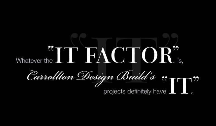 "Whatever the ""IT FACTOR"" is, Carrollton Design Build projects definitely have ""IT""."